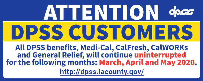 Medi-Cal, CalFresh, CalWORKs and General Relief, are uniterrupted for March, April, and May 2020. http://dpss.lacounty.gov/